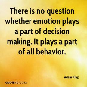 There is no question whether emotion plays a part of decision making. It plays a part of all behavior.
