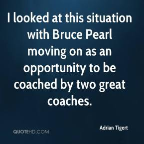 Adrian Tigert - I looked at this situation with Bruce Pearl moving on as an opportunity to be coached by two great coaches.