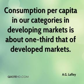 A.G. Lafley - Consumption per capita in our categories in developing markets is about one-third that of developed markets.