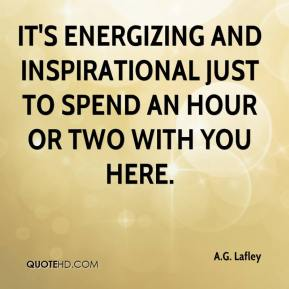 A.G. Lafley - It's energizing and inspirational just to spend an hour or two with you here.