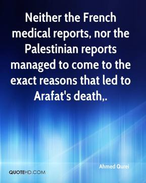 Ahmed Qurei - Neither the French medical reports, nor the Palestinian reports managed to come to the exact reasons that led to Arafat's death.