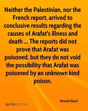 Ahmed Qurei - Neither the Palestinian, nor the French report, arrived to conclusive results regarding the causes of Arafat's illness and death ... The reports did not prove that Arafat was poisoned, but they do not void the possibility that Arafat was poisoned by an unknown kind poison.