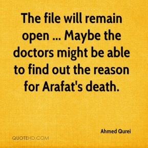 Ahmed Qurei - The file will remain open ... Maybe the doctors might be able to find out the reason for Arafat's death.