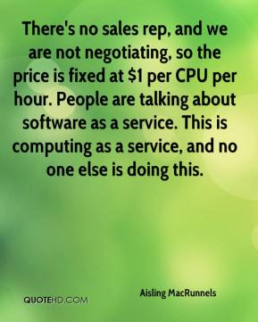Aisling MacRunnels - There's no sales rep, and we are not negotiating, so the price is fixed at $1 per CPU per hour. People are talking about software as a service. This is computing as a service, and no one else is doing this.