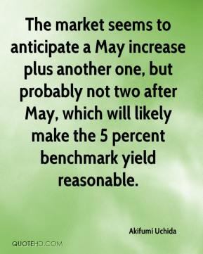 The market seems to anticipate a May increase plus another one, but probably not two after May, which will likely make the 5 percent benchmark yield reasonable.