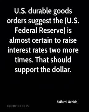 Akifumi Uchida - U.S. durable goods orders suggest the (U.S. Federal Reserve) is almost certain to raise interest rates two more times. That should support the dollar.