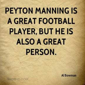 Al Bowman - Peyton Manning is a great football player, but he is also a great person.