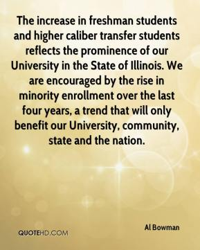 Al Bowman - The increase in freshman students and higher caliber transfer students reflects the prominence of our University in the State of Illinois. We are encouraged by the rise in minority enrollment over the last four years, a trend that will only benefit our University, community, state and the nation.