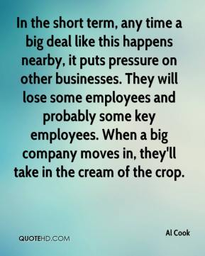 Al Cook - In the short term, any time a big deal like this happens nearby, it puts pressure on other businesses. They will lose some employees and probably some key employees. When a big company moves in, they'll take in the cream of the crop.