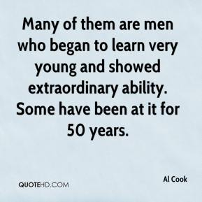 Al Cook - Many of them are men who began to learn very young and showed extraordinary ability. Some have been at it for 50 years.
