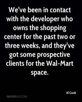Al Cook - We've been in contact with the developer who owns the shopping center for the past two or three weeks, and they've got some prospective clients for the Wal-Mart space.