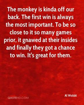 Al Wolski - The monkey is kinda off our back. The first win is always the most important. To be so close to it so many games prior, it gnawed at their insides and finally they got a chance to win. It's great for them.