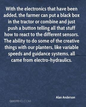 With the electronics that have been added, the farmer can put a black box in the tractor or combine and just push a button telling all that stuff how to react to the different sensors. The ability to do some of the creative things with our planters, like variable speeds and guidance systems, all came from electro-hydraulics.