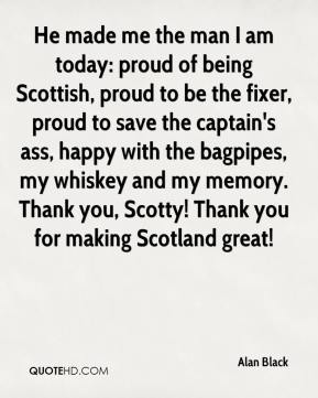Alan Black - He made me the man I am today: proud of being Scottish, proud to be the fixer, proud to save the captain's ass, happy with the bagpipes, my whiskey and my memory. Thank you, Scotty! Thank you for making Scotland great!