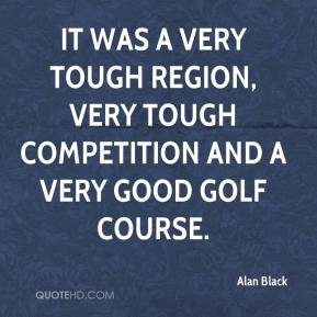 Alan Black - It was a very tough region, very tough competition and a very good golf course.