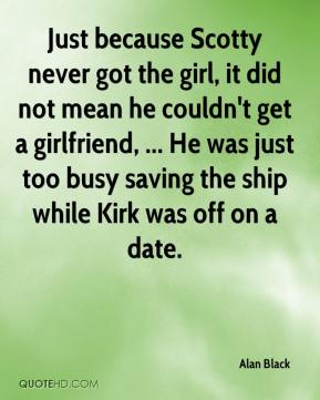Just because Scotty never got the girl, it did not mean he couldn't get a girlfriend, ... He was just too busy saving the ship while Kirk was off on a date.