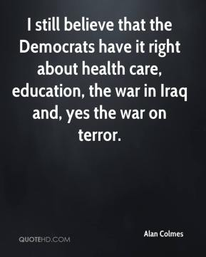 Alan Colmes - I still believe that the Democrats have it right about health care, education, the war in Iraq and, yes the war on terror.