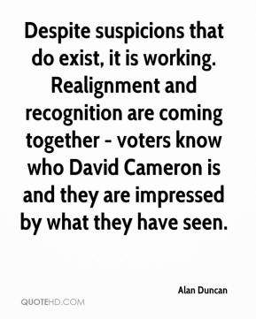 Alan Duncan - Despite suspicions that do exist, it is working. Realignment and recognition are coming together - voters know who David Cameron is and they are impressed by what they have seen.