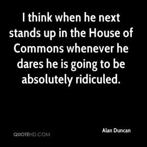 Alan Duncan - I think when he next stands up in the House of Commons whenever he dares he is going to be absolutely ridiculed.