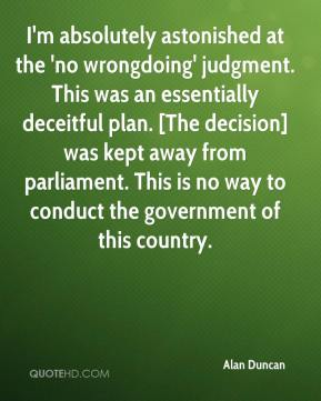 I'm absolutely astonished at the 'no wrongdoing' judgment. This was an essentially deceitful plan. [The decision] was kept away from parliament. This is no way to conduct the government of this country.