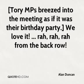 Alan Duncan - [Tory MPs breezed into the meeting as if it was their birthday party.] We love it! ... rah, rah, rah from the back row!