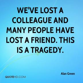 Alan Green - We've lost a colleague and many people have lost a friend. This is a tragedy.