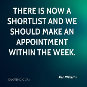 Alan Williams - There is now a shortlist and we should make an appointment within the week.