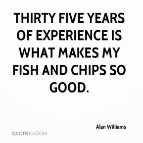 Alan Williams - Thirty five years of experience is what makes my fish and chips so good.