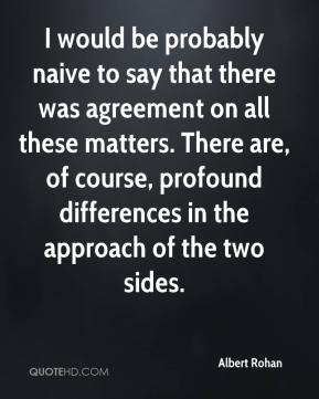 Albert Rohan - I would be probably naive to say that there was agreement on all these matters. There are, of course, profound differences in the approach of the two sides.