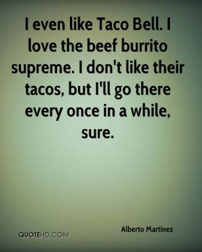 Alberto Martinez - I even like Taco Bell. I love the beef burrito supreme. I don't like their tacos, but I'll go there every once in a while, sure.