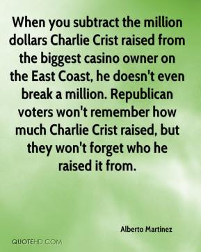 Alberto Martinez - When you subtract the million dollars Charlie Crist raised from the biggest casino owner on the East Coast, he doesn't even break a million. Republican voters won't remember how much Charlie Crist raised, but they won't forget who he raised it from.