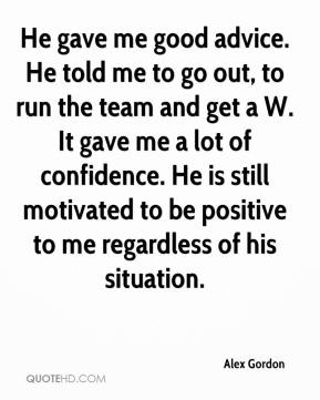 Alex Gordon - He gave me good advice. He told me to go out, to run the team and get a W. It gave me a lot of confidence. He is still motivated to be positive to me regardless of his situation.