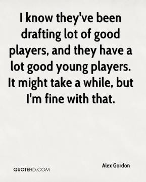 I know they've been drafting lot of good players, and they have a lot good young players. It might take a while, but I'm fine with that.