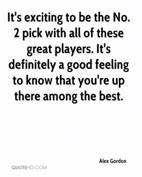 Alex Gordon - It's exciting to be the No. 2 pick with all of these great players. It's definitely a good feeling to know that you're up there among the best.