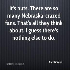 Alex Gordon - It's nuts. There are so many Nebraska-crazed fans. That's all they think about. I guess there's nothing else to do.