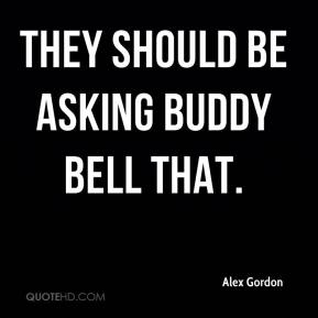 Alex Gordon - They should be asking Buddy Bell that.