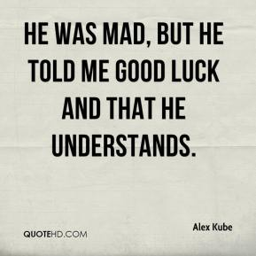 Alex Kube - He was mad, but he told me good luck and that he understands.
