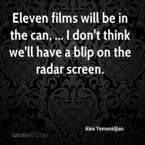 Alex Yemenidjian - Eleven films will be in the can, ... I don't think we'll have a blip on the radar screen.