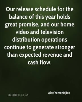 Our release schedule for the balance of this year holds great promise, and our home video and television distribution operations continue to generate stronger than expected revenue and cash flow.