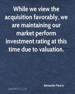 Alexander Paris Jr - While we view the acquisition favorably, we are maintaining our market perform investment rating at this time due to valuation.