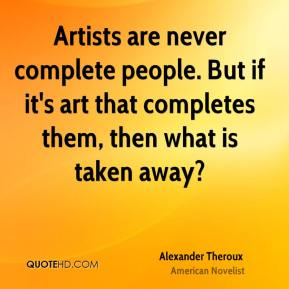 Artists are never complete people. But if it's art that completes them, then what is taken away?