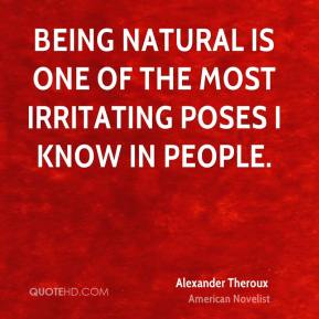 Alexander Theroux - Being natural is one of the most irritating poses I know in people.