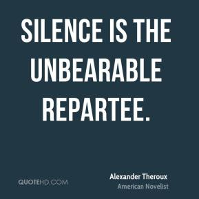 Silence is the unbearable repartee.