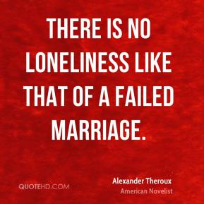 There is no loneliness like that of a failed marriage.