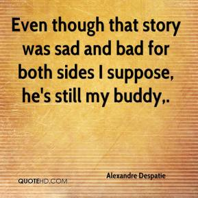 Alexandre Despatie - Even though that story was sad and bad for both sides I suppose, he's still my buddy.
