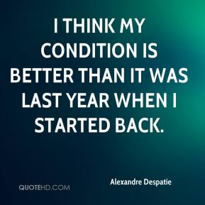 I think my condition is better than it was last year when I started back.