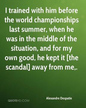 I trained with him before the world championships last summer, when he was in the middle of the situation, and for my own good, he kept it [the scandal] away from me.