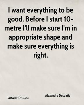 I want everything to be good. Before I start 10-metre I'll make sure I'm in appropriate shape and make sure everything is right.