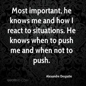 Most important, he knows me and how I react to situations. He knows when to push me and when not to push.