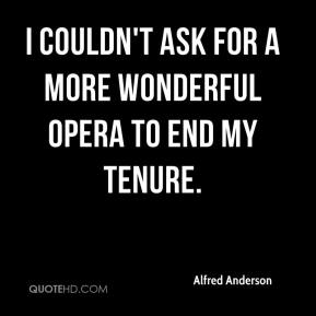 Alfred Anderson - I couldn't ask for a more wonderful opera to end my tenure.
